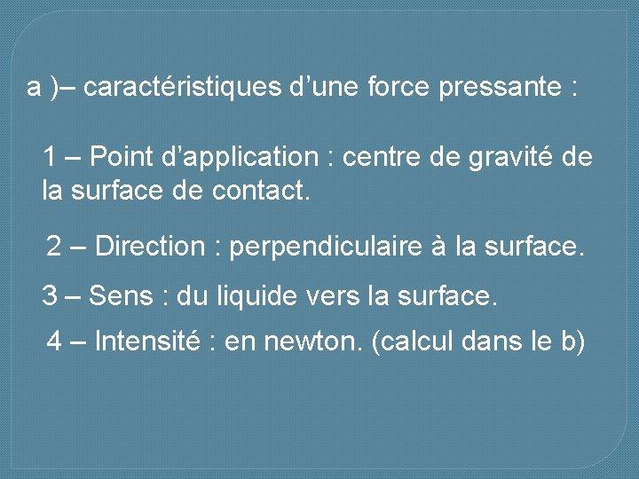 a )– caractéristiques d'une force pressante : 1 – Point d'application : centre de