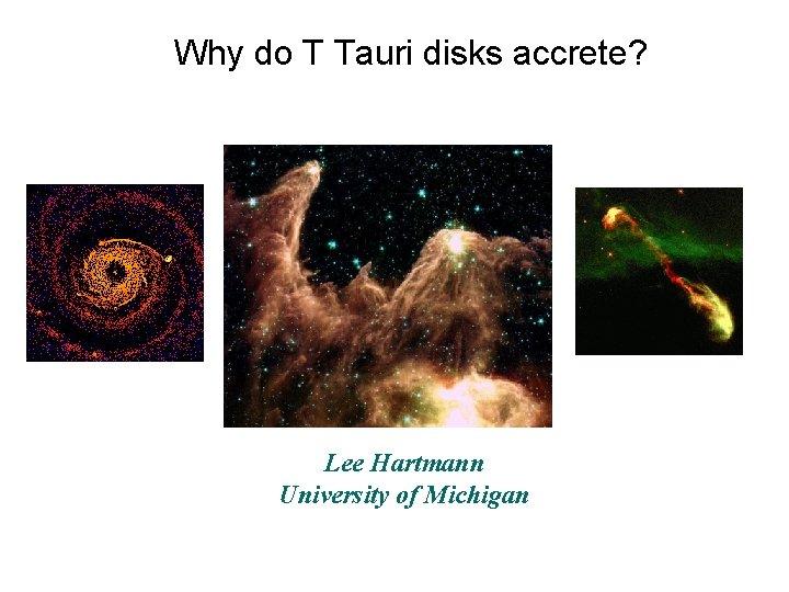 Why do T Tauri disks accrete? Lee Hartmann University of Michigan
