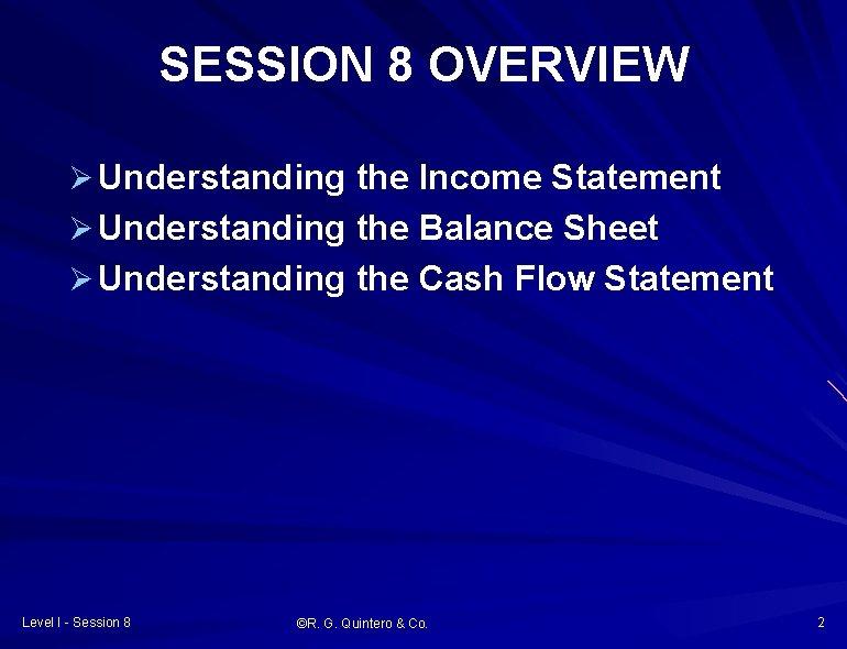 SESSION 8 OVERVIEW Ø Understanding the Income Statement Ø Understanding the Balance Sheet Ø