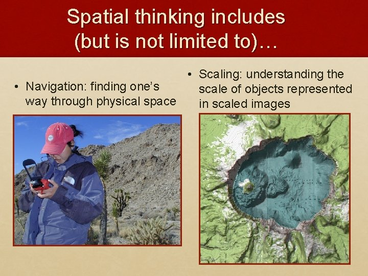 Spatial thinking includes (but is not limited to)… • Scaling: understanding the • Navigation: