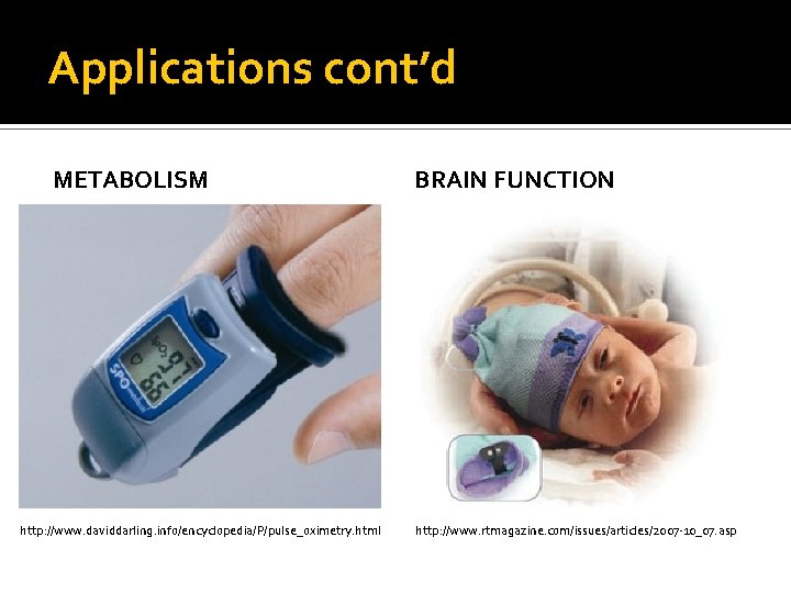 Applications cont'd METABOLISM http: //www. daviddarling. info/encyclopedia/P/pulse_oximetry. html BRAIN FUNCTION http: //www. rtmagazine. com/issues/articles/2007
