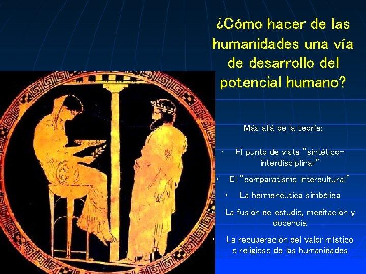 ¿Cómo hacer de las humanidades una vía de desarrollo del potencial humano? Más allá