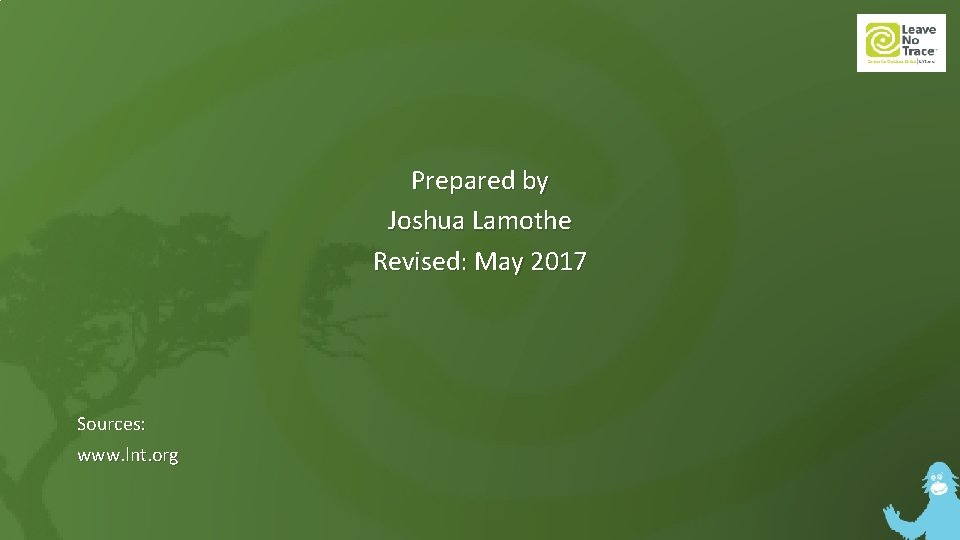 Prepared by Joshua Lamothe Revised: May 2017 Sources: www. lnt. org