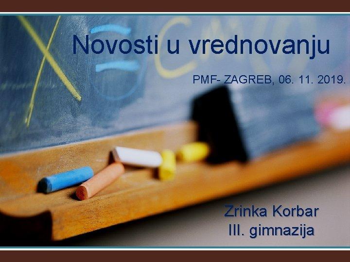 Novosti u vrednovanju PMF- ZAGREB, 06. 11. 2019. Zrinka Korbar III. gimnazija