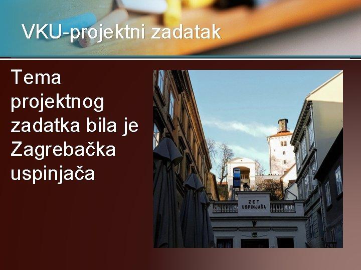 VKU-projektni zadatak Tema projektnog zadatka bila je Zagrebačka uspinjača
