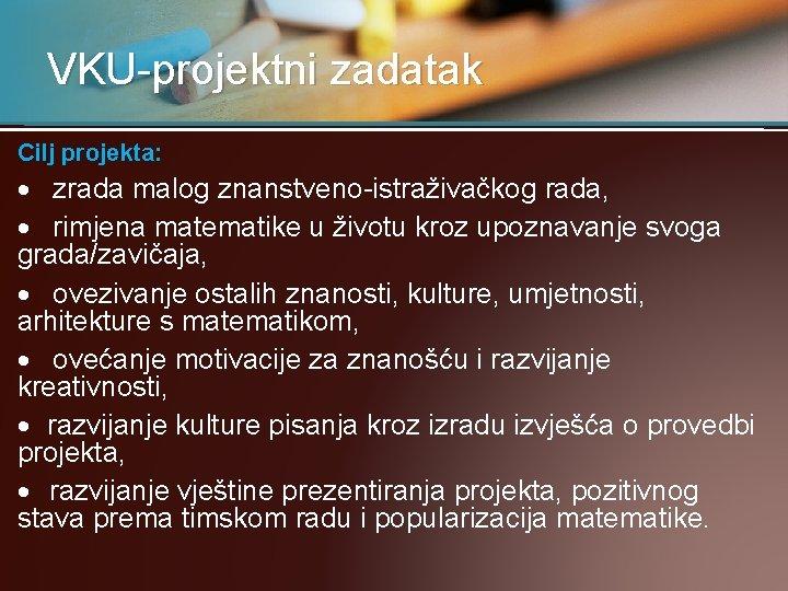 VKU-projektni zadatak Cilj projekta:  zrada malog znanstveno-istraživačkog rada, rimjena matematike u životu kroz