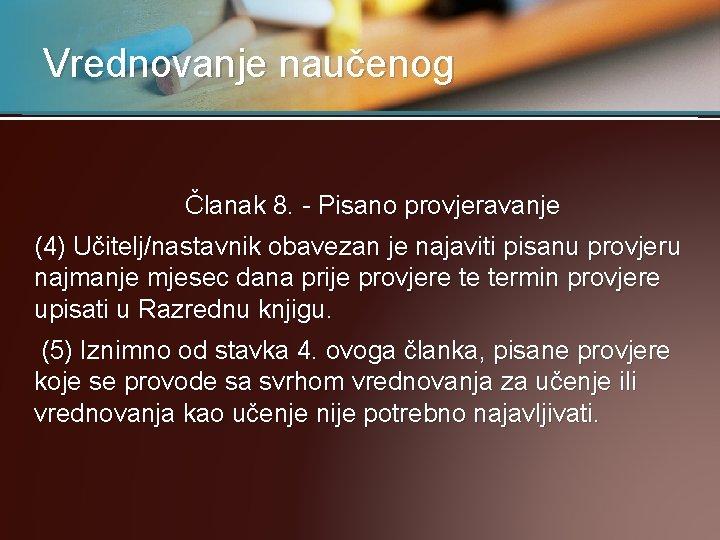 Vrednovanje naučenog Članak 8. - Pisano provjeravanje (4) Učitelj/nastavnik obavezan je najaviti pisanu provjeru