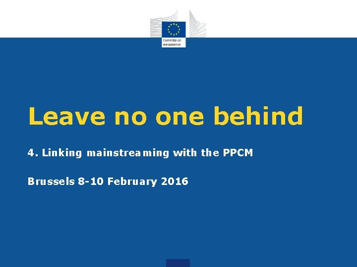 Leave no one behind 4. Linking mainstreaming with the PPCM Brussels 8 -10 February
