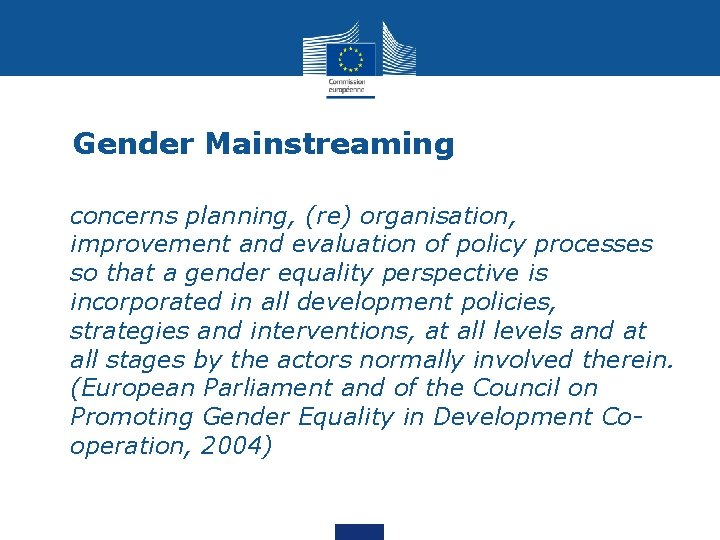 Gender Mainstreaming • concerns planning, (re) organisation, improvement and evaluation of policy processes so