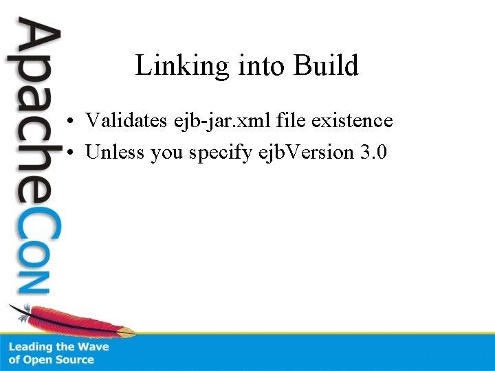 Linking into Build • Validates ejb-jar. xml file existence • Unless you specify ejb.