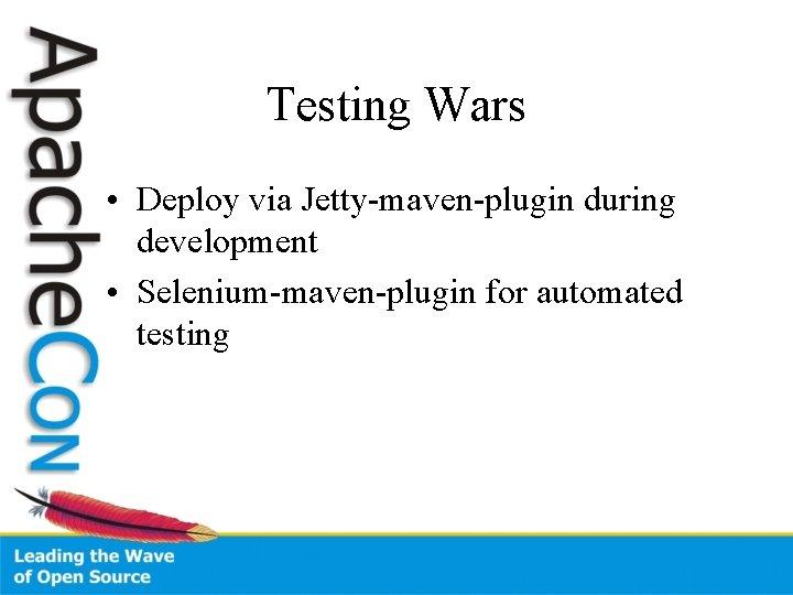 Testing Wars • Deploy via Jetty-maven-plugin during development • Selenium-maven-plugin for automated testing