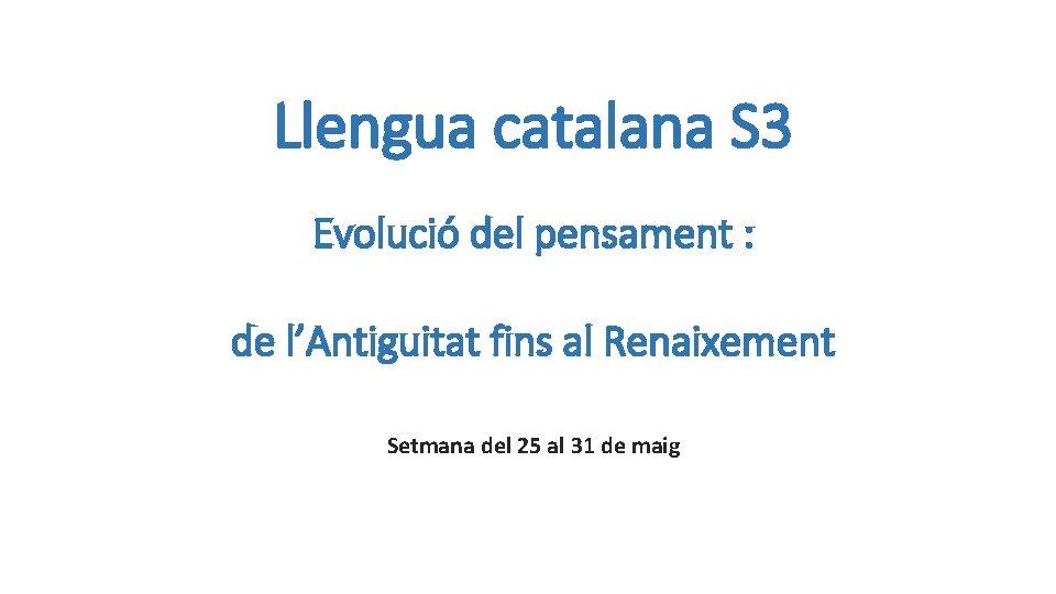 Llengua catalana S 3 Evolució del pensament : de l'Antiguitat fins al Renaixement Setmana