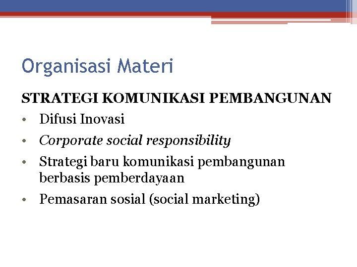 Organisasi Materi STRATEGI KOMUNIKASI PEMBANGUNAN • Difusi Inovasi • Corporate social responsibility • Strategi