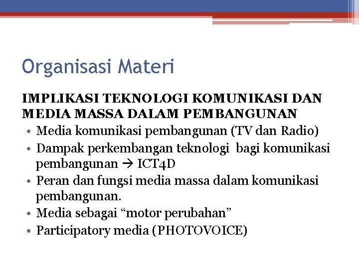 Organisasi Materi IMPLIKASI TEKNOLOGI KOMUNIKASI DAN MEDIA MASSA DALAM PEMBANGUNAN • Media komunikasi pembangunan