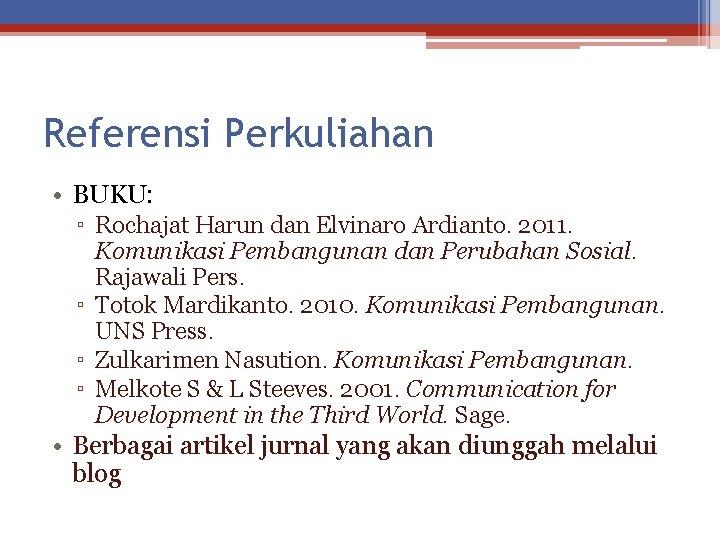 Referensi Perkuliahan • BUKU: ▫ Rochajat Harun dan Elvinaro Ardianto. 2011. Komunikasi Pembangunan dan