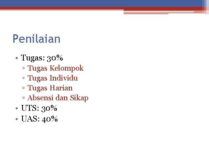 Penilaian • Tugas: 30% ▫ ▫ Tugas Kelompok Tugas Individu Tugas Harian Absensi dan