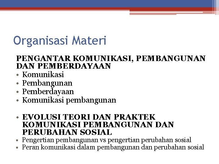 Organisasi Materi PENGANTAR KOMUNIKASI, PEMBANGUNAN DAN PEMBERDAYAAN • Komunikasi • Pembangunan • Pemberdayaan •