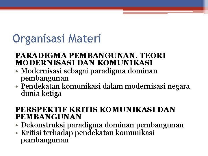 Organisasi Materi PARADIGMA PEMBANGUNAN, TEORI MODERNISASI DAN KOMUNIKASI • Modernisasi sebagai paradigma dominan pembangunan
