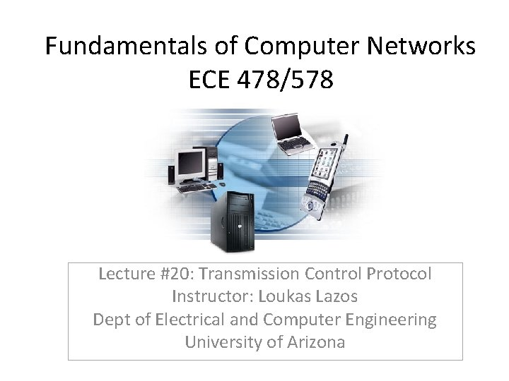 Fundamentals of Computer Networks ECE 478/578 Lecture #20: Transmission Control Protocol Instructor: Loukas Lazos