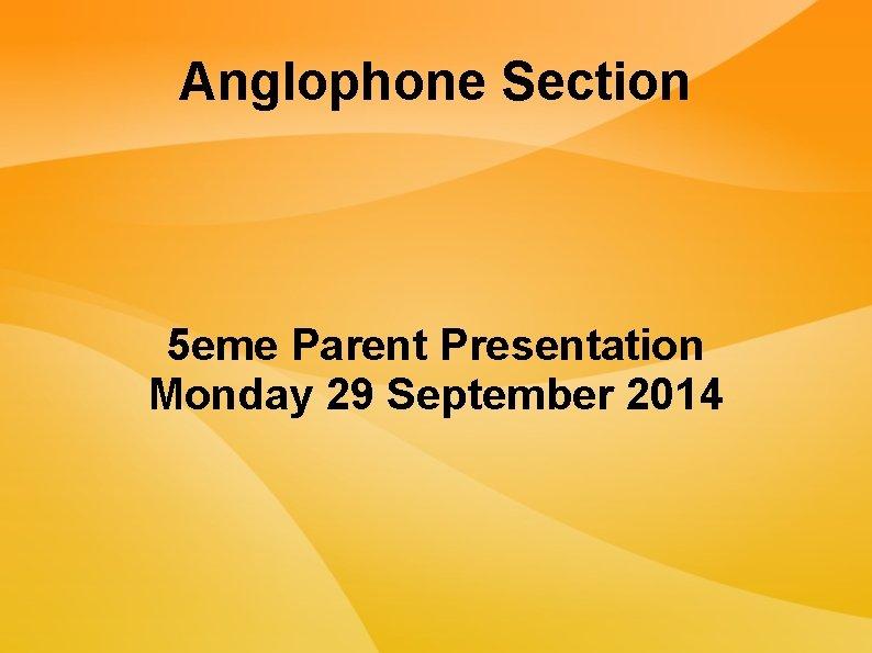Anglophone Section 5 eme Parent Presentation Monday 29 September 2014