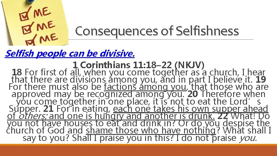 Consequences of Selfishness Selfish people can be divisive. 1 Corinthians 11: 18– 22 (NKJV)