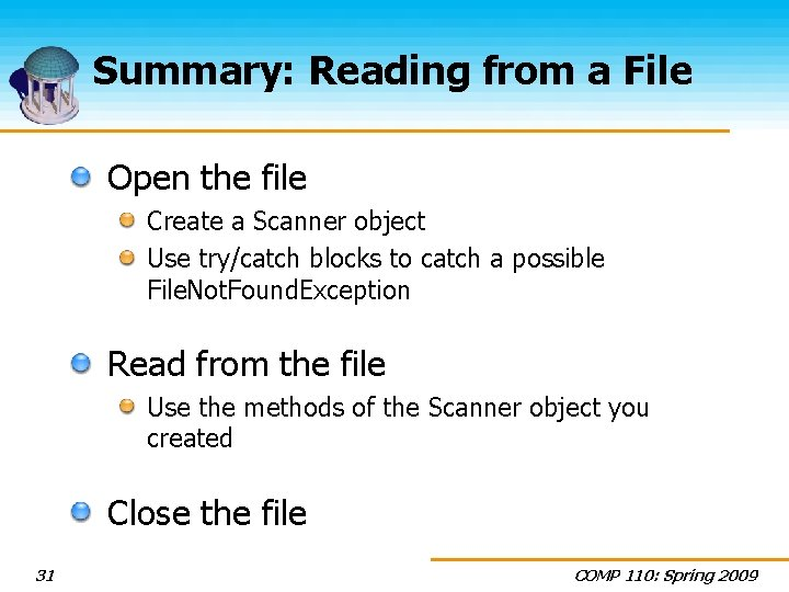 Summary: Reading from a File Open the file Create a Scanner object Use try/catch