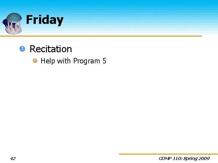Friday Recitation Help with Program 5 42 COMP 110: Spring 2009
