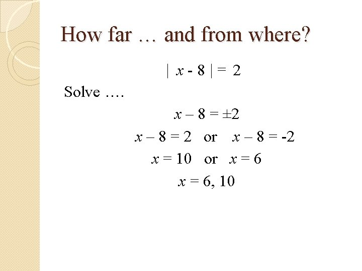 How far … and from where? | x-8|= 2 Solve …. x – 8