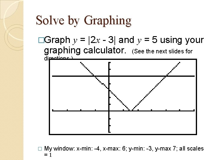 Solve by Graphing �Graph y = |2 x - 3| and y = 5