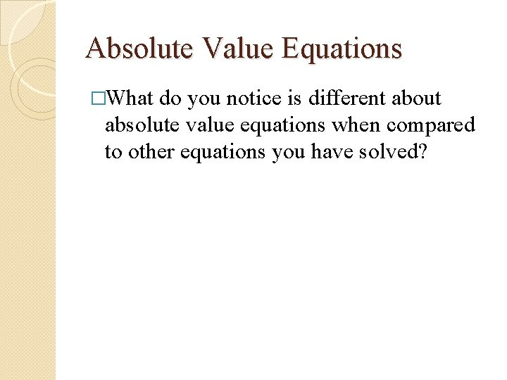 Absolute Value Equations �What do you notice is different about absolute value equations when