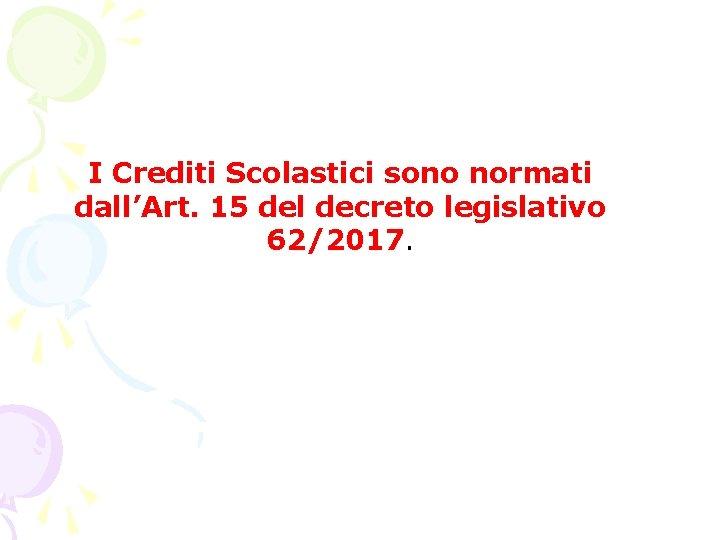 I Crediti Scolastici sono normati dall'Art. 15 del decreto legislativo 62/2017.