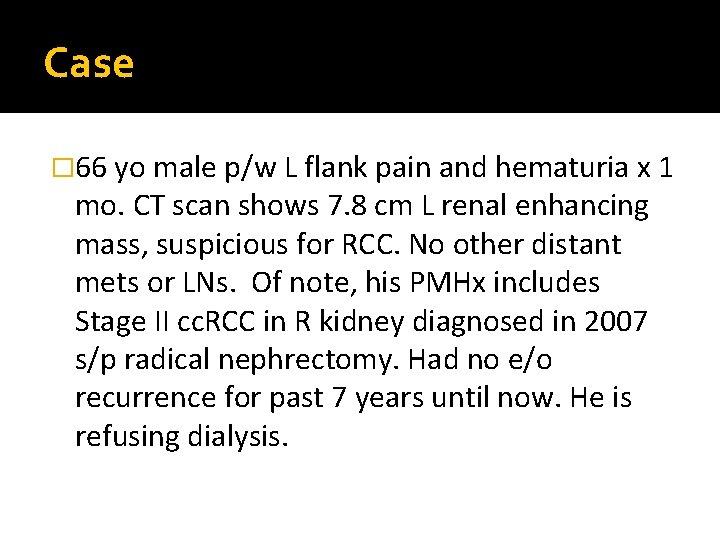 Case � 66 yo male p/w L flank pain and hematuria x 1 mo.
