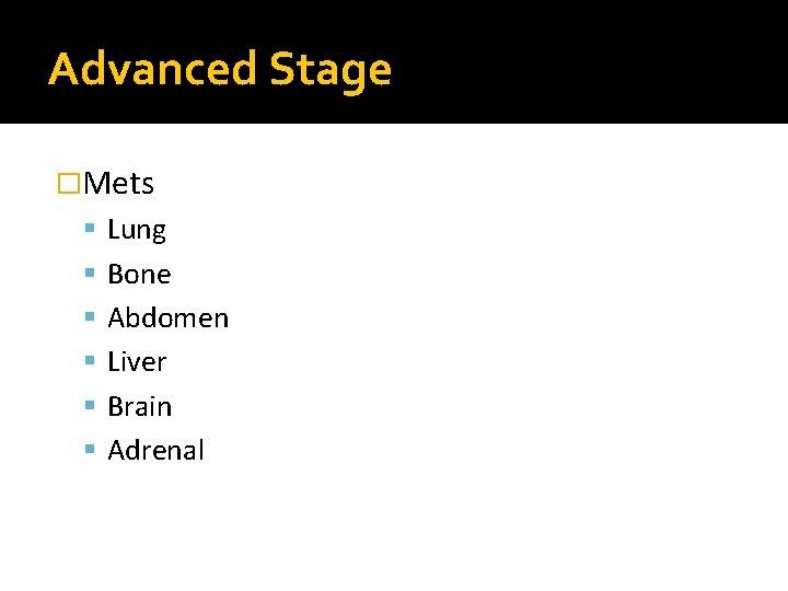 Advanced Stage �Mets Lung Bone Abdomen Liver Brain Adrenal
