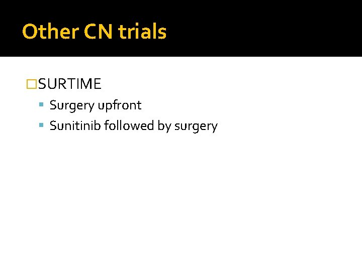Other CN trials �SURTIME Surgery upfront Sunitinib followed by surgery