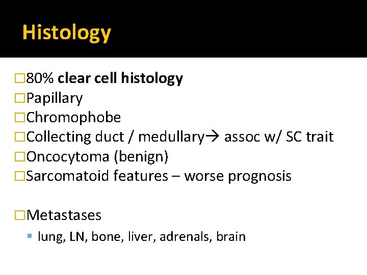 Histology � 80% clear cell histology �Papillary �Chromophobe �Collecting duct / medullary assoc w/