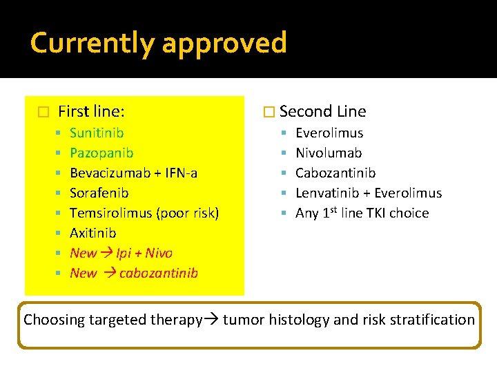Currently approved � First line: Sunitinib Pazopanib Bevacizumab + IFN-a Sorafenib Temsirolimus (poor risk)