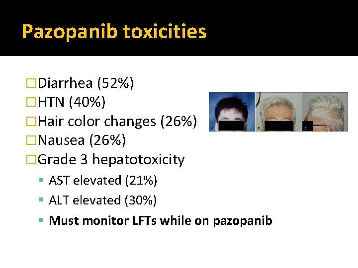 Pazopanib toxicities �Diarrhea (52%) �HTN (40%) �Hair color changes (26%) �Nausea (26%) �Grade 3
