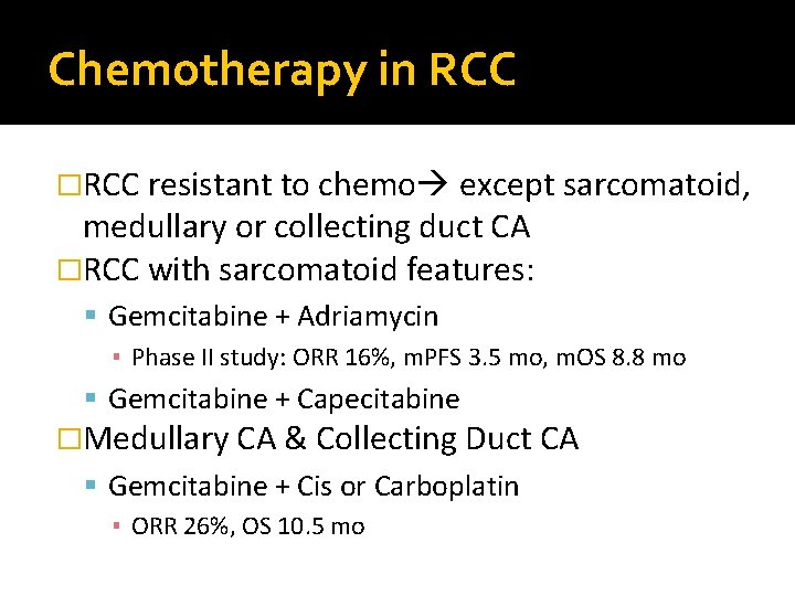 Chemotherapy in RCC �RCC resistant to chemo except sarcomatoid, medullary or collecting duct CA
