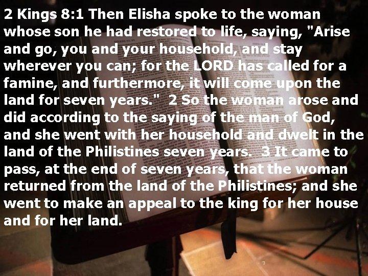 2 Kings 8: 1 Then Elisha spoke to the woman whose son he had