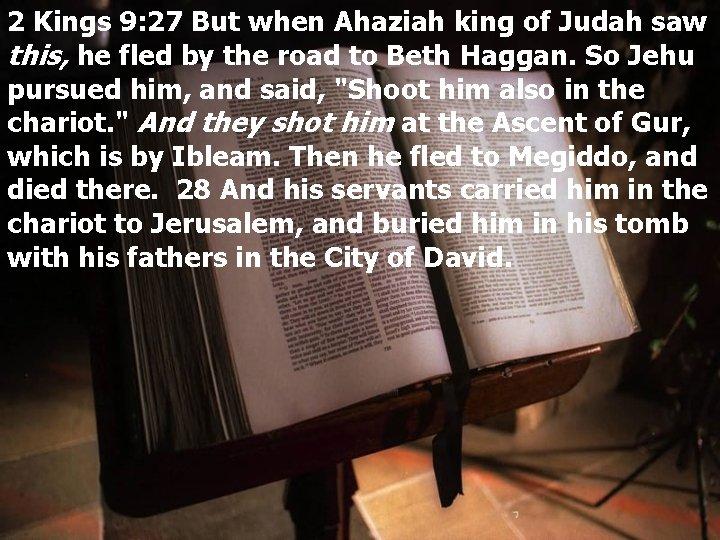 2 Kings 9: 27 But when Ahaziah king of Judah saw this, he fled