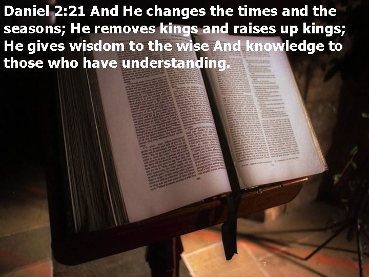 Daniel 2: 21 And He changes the times and the seasons; He removes kings