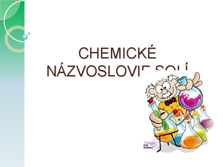 CHEMICKÉ NÁZVOSLOVIE SOLÍ