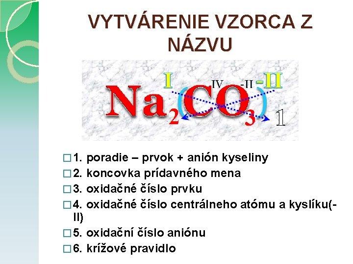 VYTVÁRENIE VZORCA Z NÁZVU � 1. poradie – prvok + anión kyseliny � 2.