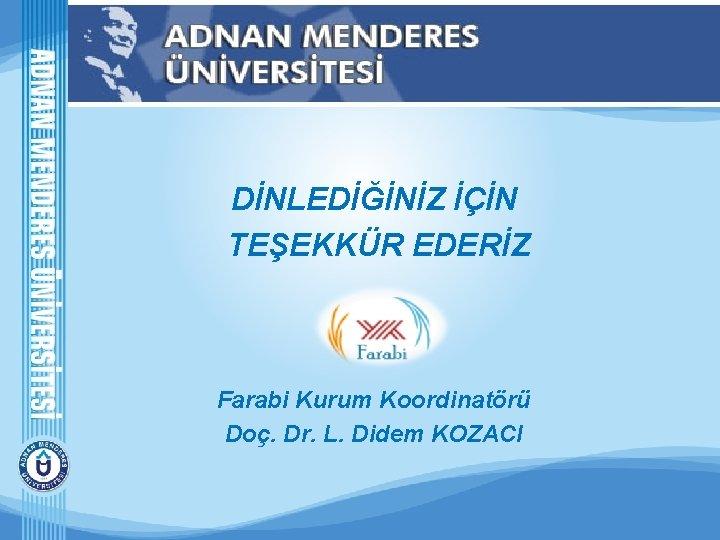 DİNLEDİĞİNİZ İÇİN TEŞEKKÜR EDERİZ Farabi Kurum Koordinatörü Doç. Dr. L. Didem KOZACI