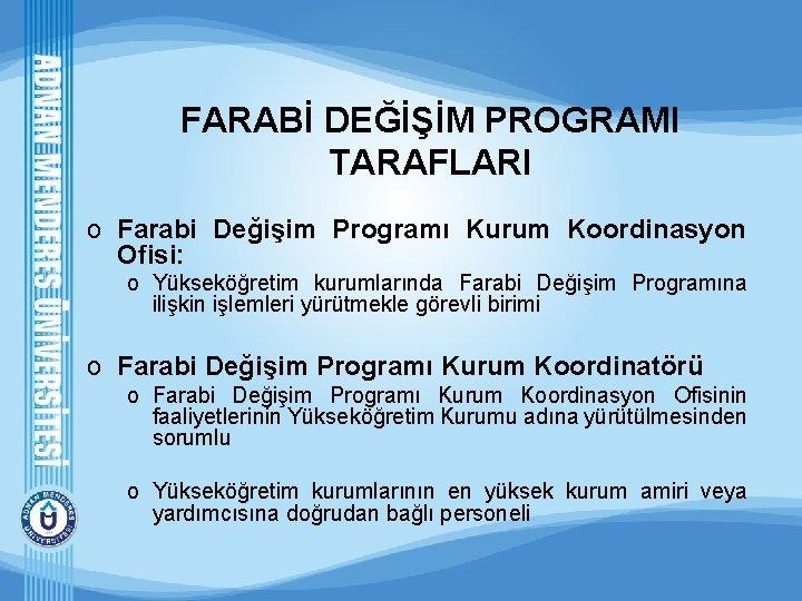 FARABİ DEĞİŞİM PROGRAMI TARAFLARI o Farabi Değişim Programı Kurum Koordinasyon Ofisi: o Yükseköğretim kurumlarında