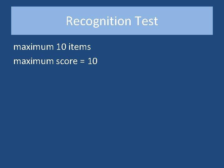 Recognition Test maximum 10 items maximum score = 10