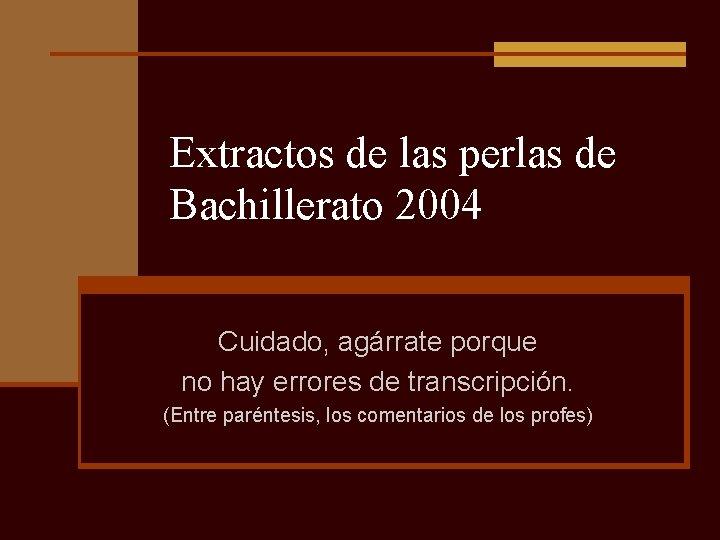 Extractos de las perlas de Bachillerato 2004 Cuidado, agárrate porque no hay errores de