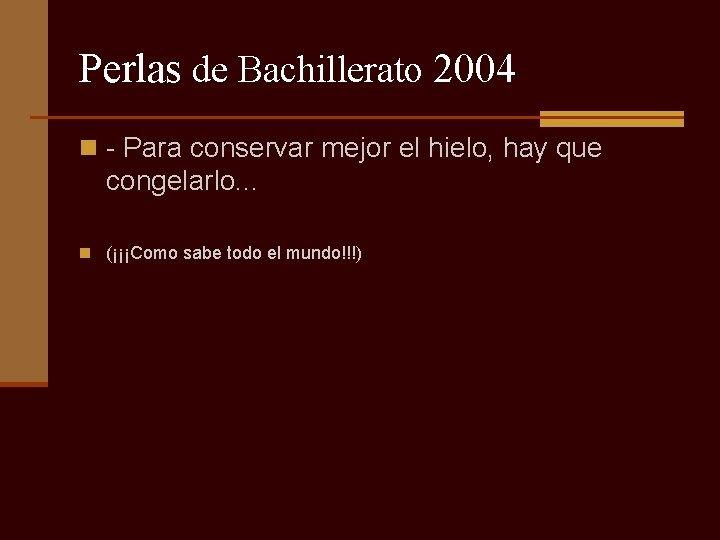 Perlas de Bachillerato 2004 n - Para conservar mejor el hielo, hay que congelarlo.