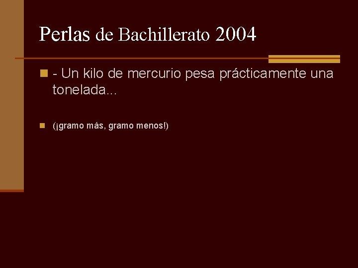 Perlas de Bachillerato 2004 n - Un kilo de mercurio pesa prácticamente una tonelada.