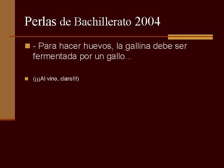 Perlas de Bachillerato 2004 n - Para hacer huevos, la gallina debe ser fermentada